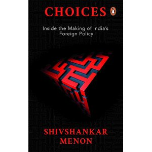 Choices : Inside the Making of Indian Foreign Policy