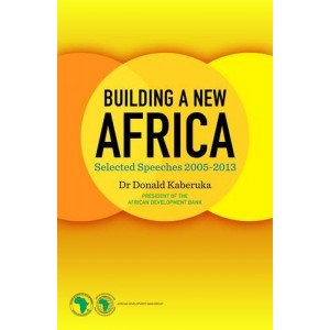 BUILDING A NEW AFRICA: SELECTED SPEECHES 2005-13