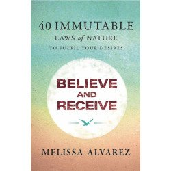 BELIEVE AND RECEIVE 40  Immutable Laws of Nature To Fulfill Your Desires