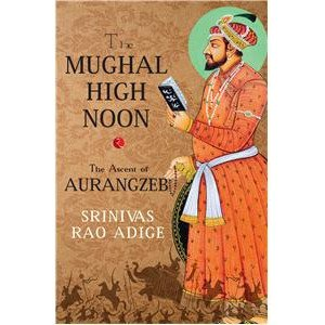 The Mughal High Noon:The Ascent Of Aurangzeb