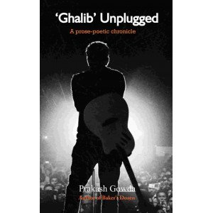 Ghalib Unplugged - A prose-poetic chronicle
