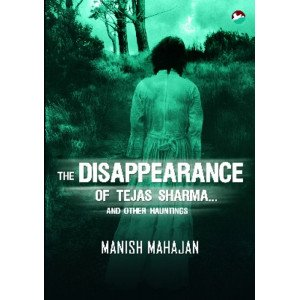 The Disappearance of Tejas Sharma and other Hauntings (Ghost Stories from India)
