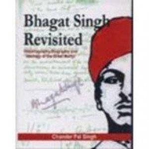 Bhagat Singh Revisited Historiography, Biography and Ideology of the Great Martyr