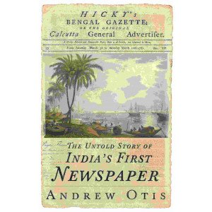 Hicky's Bengal Gazette : The Untold Story of India's First Newspaper