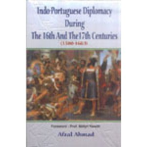 Indo-Portuguese Diplomacy During the 16th and the 17th Centuries (1500-1663)