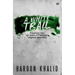 A WHITE TRAIL:  A JOURNEY INTO THE HEART OF PAKISTAN RELIGIOUS MINORITIES