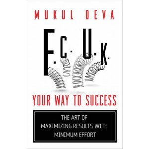 F.C.U.K YOUR WAY TO SUCCESS: THE ART OF MAXIMIZING RESULTS WITH MINIMUM EFFORT