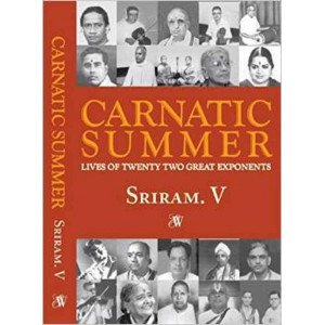 CARNATIC SUMMER: LIVES OF TWENTY TWO GREAT EXPONENTS