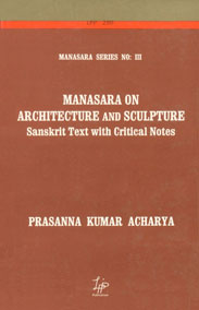 Manasara on Architecture and Sculpture: Sanskrit Text with Critical Notes Manasara Series: Vol. 3