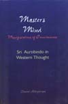 Master`s Mind Manifestations of Consciousness Sri Aurobindo in Western Thought